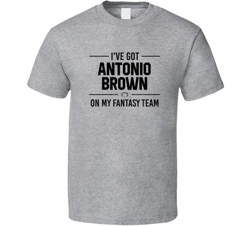 I've Got  Antonio Brown On My Fantasy Team - Football T Shirt