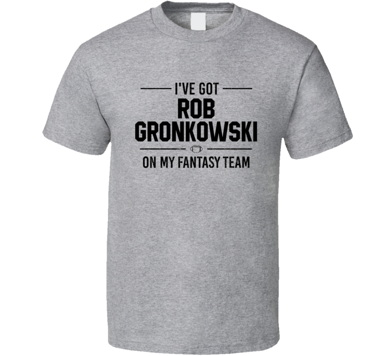 I've Got  Rob Gronkowski On My Fantasy Team - Football T Shirt