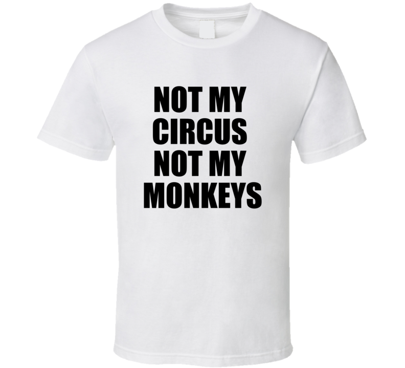 Not My Circus Not My Monkeys - Funny T Shirt