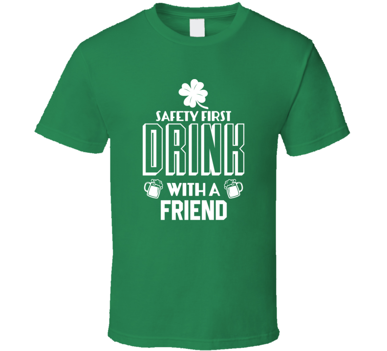 Safety First Drink With A Friend - Funny St. Patrick's Day Pub  T Shirt
