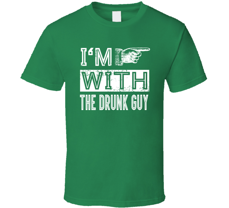 I'm With The Drunk Guy - Funny St. Patrick's Day Pub T Shirt