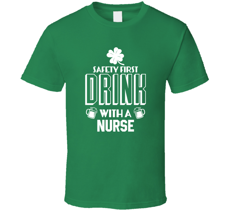 Safety First Drink With A Nurse - Funny St. Patrick's Day Pub T Shirt
