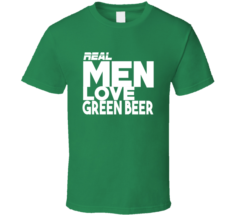 Real Men Love Green Beer - Funny St. Patrick's Day Pub T Shirt