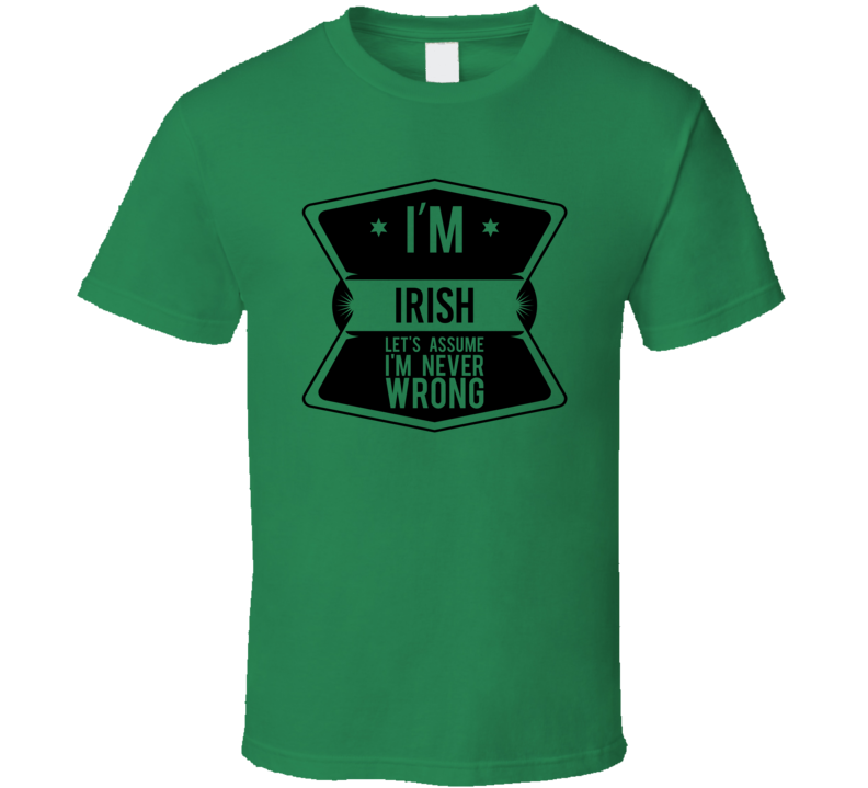 I'm Irish Let's Assume I'm Never Wrong - Funny St. Patrick's Day Pub T Shirt