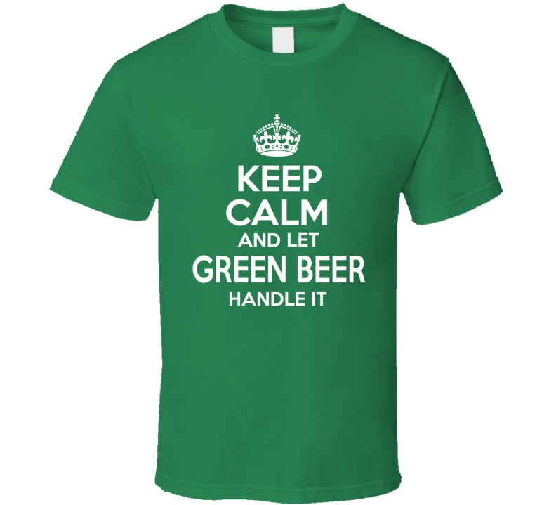 Keep Calm And Let Green Beer Handle It - Funny St. Patrick's Day Pub T Shirt