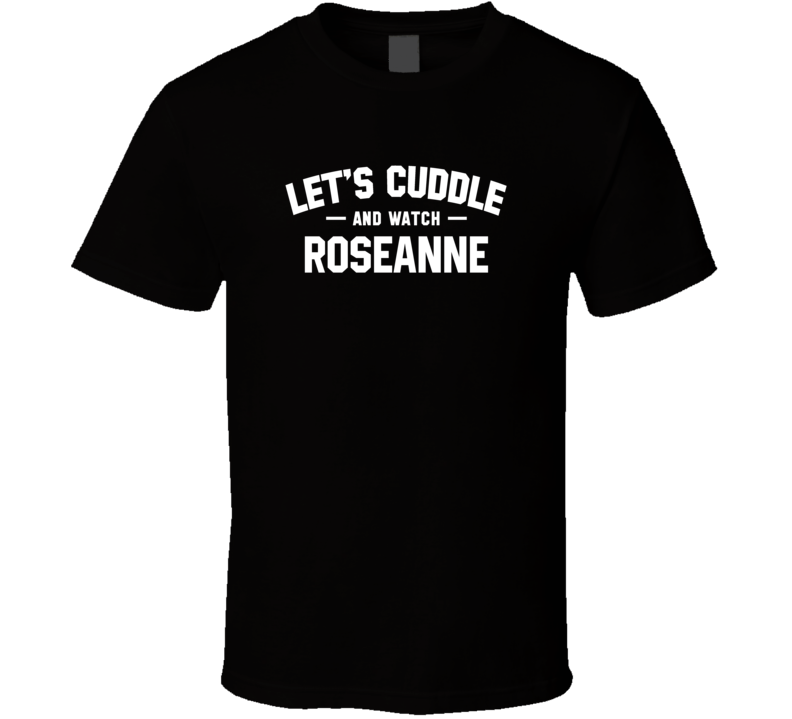 Let's Cuddle And Watch Roseanne - Funny T Shirt