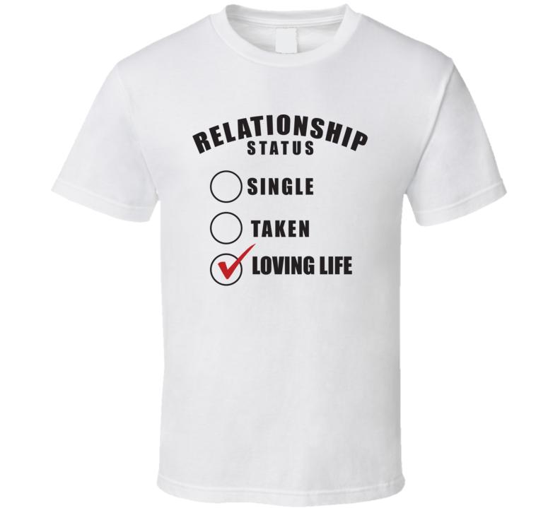 Relationship Status Single Taken Loving Life - Funny T Shirt