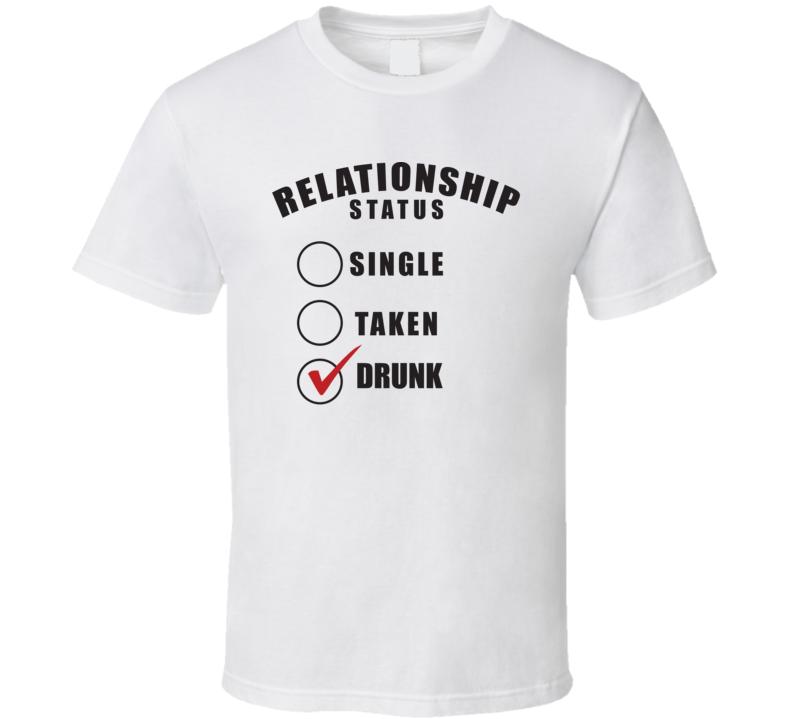 Relationship Status Single Taken Drunk - Funny T Shirt