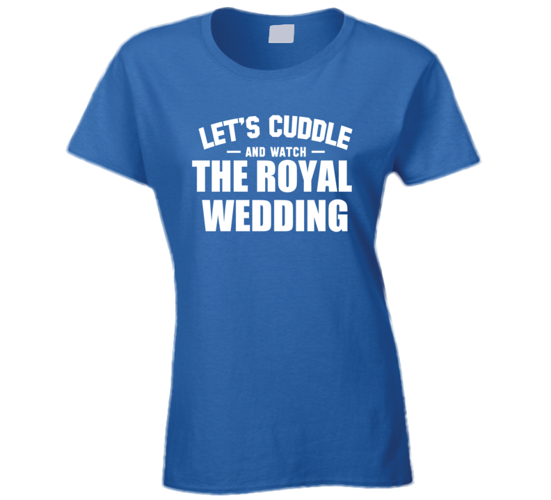 Let's Cuddle And Watch The Royal Wedding - Prince Harry & Meghan M Markle Inspired T Shirt