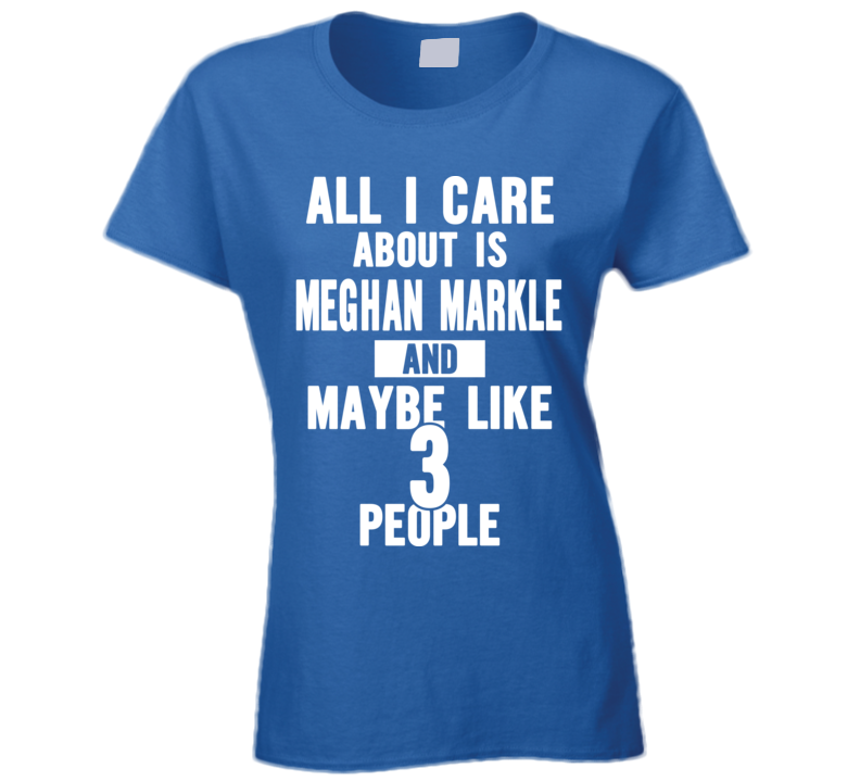 All I Care About Is Meghan Markle And Maybe Like 3 People T Shirt
