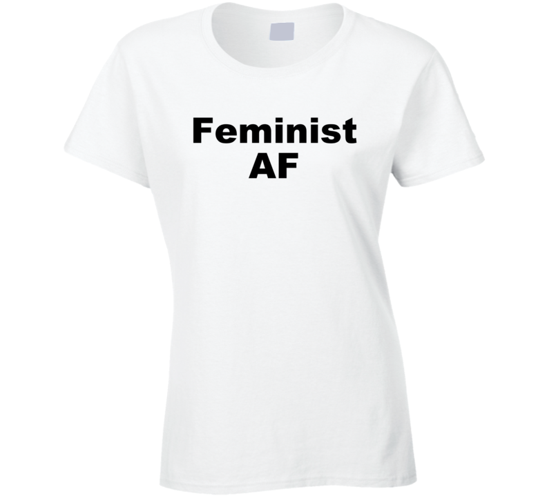 Feminist A F - Women's History Month Inspired T Shirt