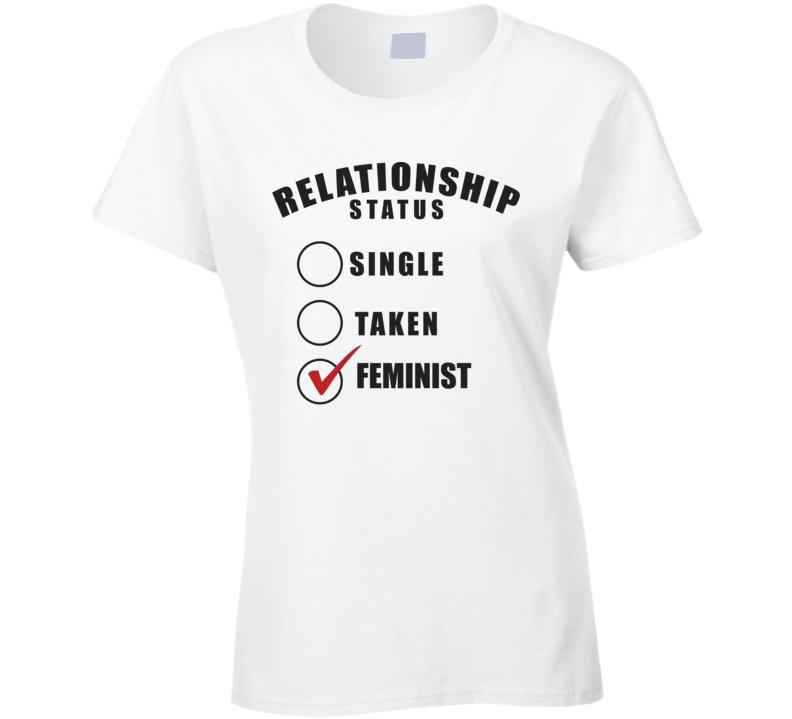 Relationship Status Single Taken Feminist - Women's History Month Inspired T Shirt
