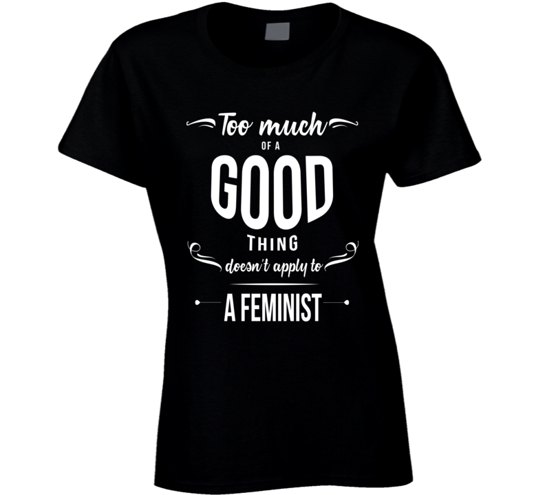 Too Much Of A Good Thing Doesn't Apply To A Feminist - Women's History Month Inspired T Shirt
