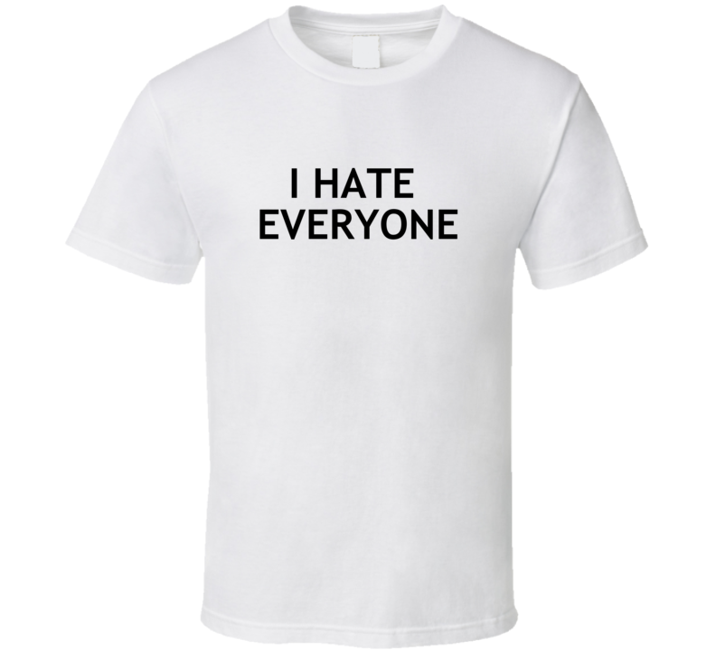 I Hate Everyone - Funny Real Life  T Shirt