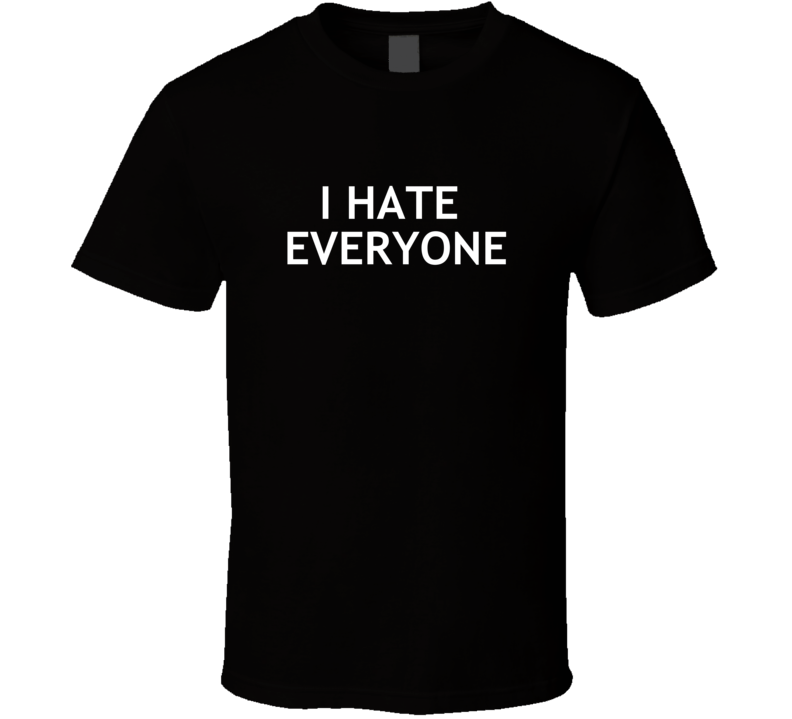 I Hate Everyone (white Font) Funny Real Life  T Shirt