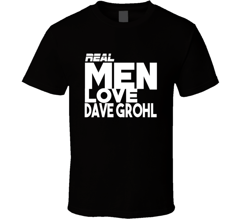 Real Men Love Dave Grohl - Popular Concert T Shirt