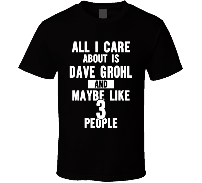 All I Care About Is Dave Grohl And Maybe Like 3 People - Popular Concert T Shirt
