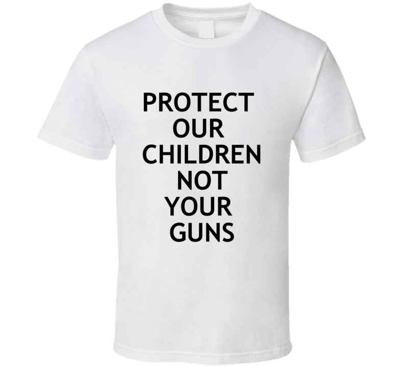 Protect Our Children Not Your Guns - Enough Is Enough T Shirt