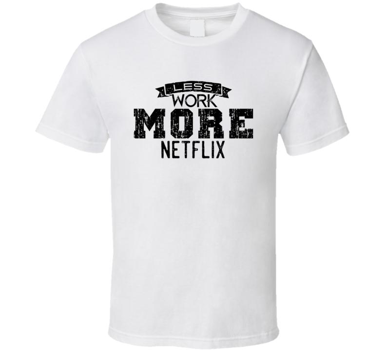 Less Work More Netflix Funny The Week Of Netflix T Shirt