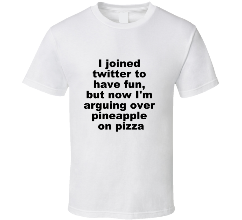 I Joined Twitter To Have Fun But Now Im Arguing Over Pineapple On Pizza Funny Describe Twitter Badly T Shirt