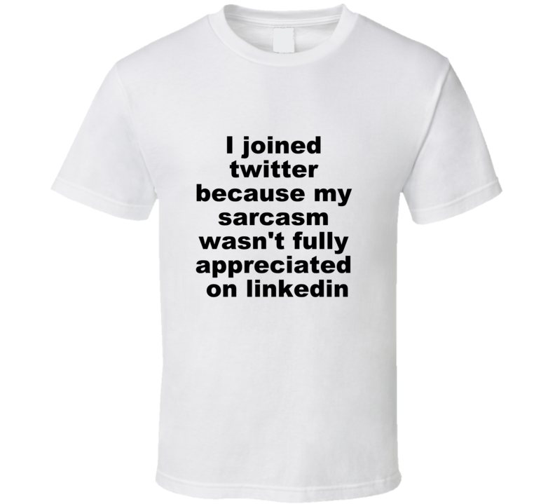 I Joined Twitter Because My Sarcasm Wasn't Fully Appreciated On Linkedin Funny Why I Joined Twitter T Shirt
