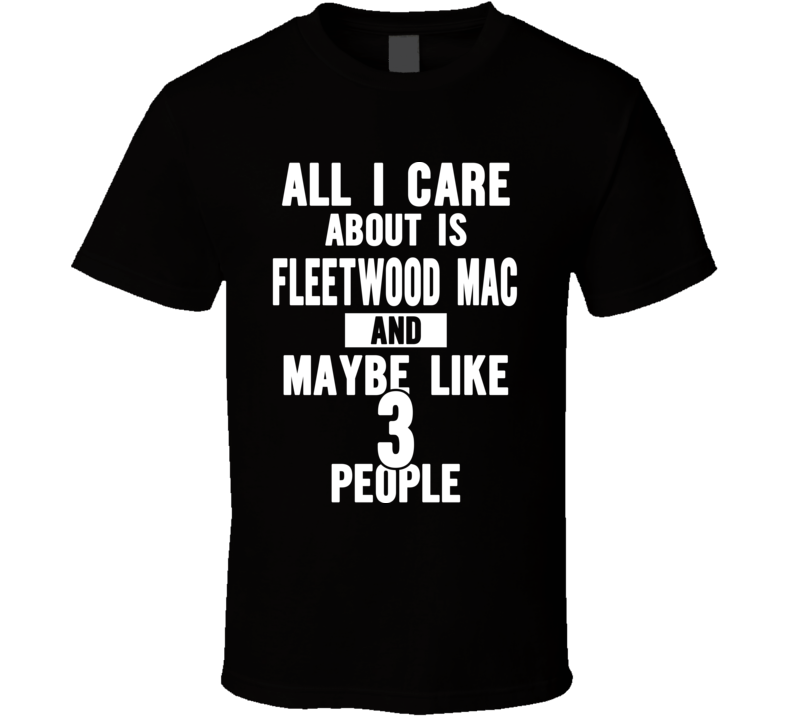 All I Care About Is Fleetwood Mac And Maybe Like 3 People Funny Tour / Concert T Shirt