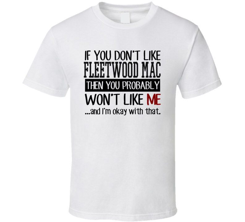 If You Don't Like Fleetwood Mac Then You Probably Won't Like Me Funny Popular Concert / Tour T Shirt