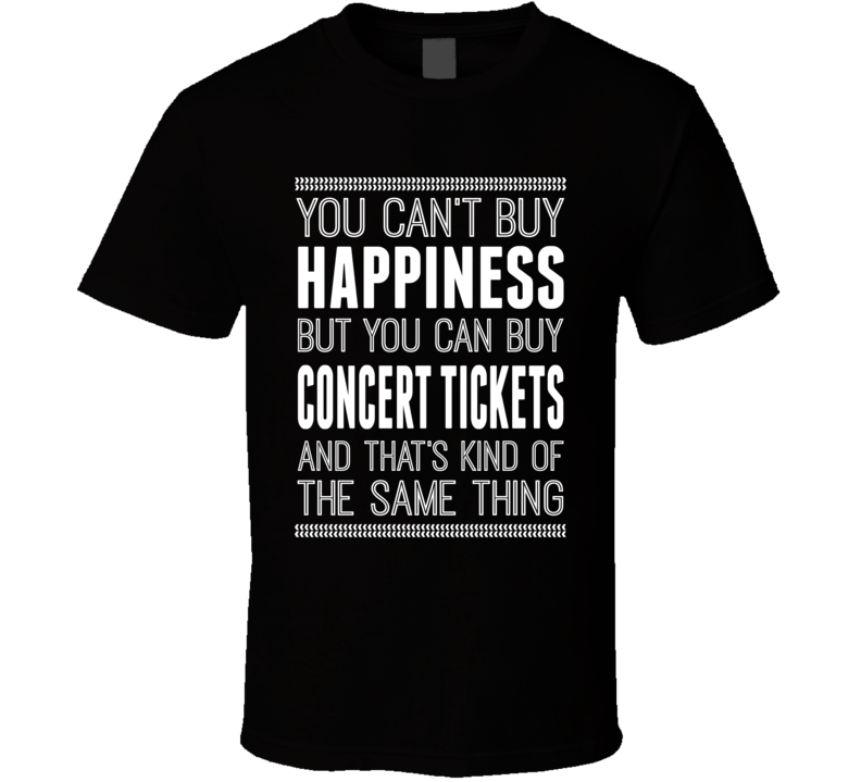 You Can't Buy Happiness But  You Can Buy Concert Tickets And That's Kind Of The Same Thing Funny Tour T Shirt