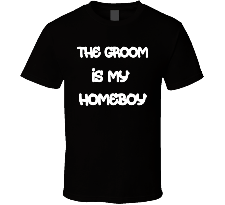 The Groom Is My Homeboy Funny Bachelor Party / Stag Night T Shirt