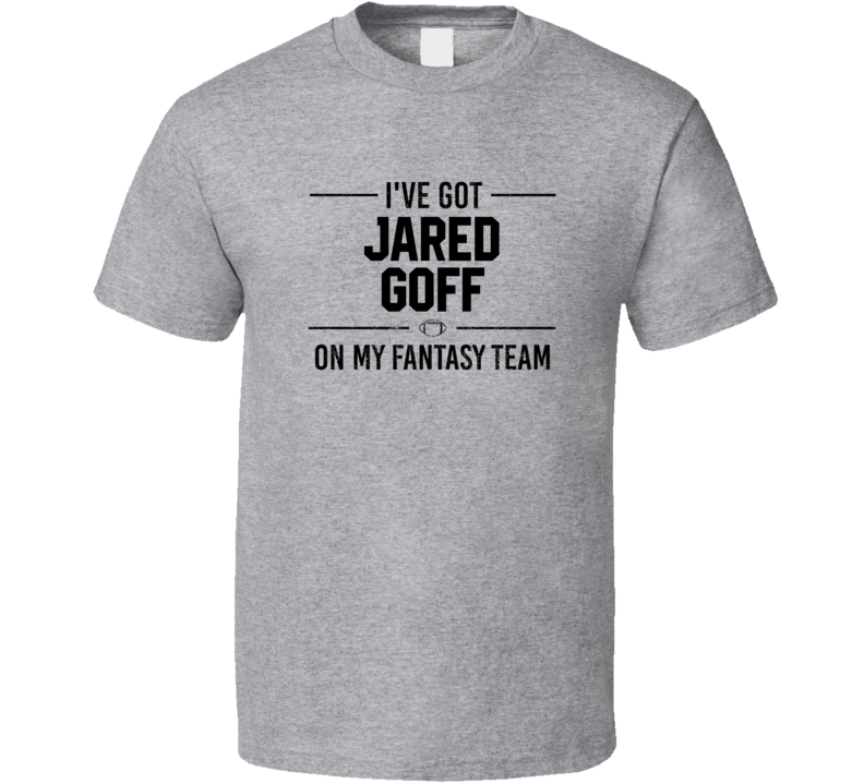 I've Got Jared Goff On My Fantasy Team Football T Shirt