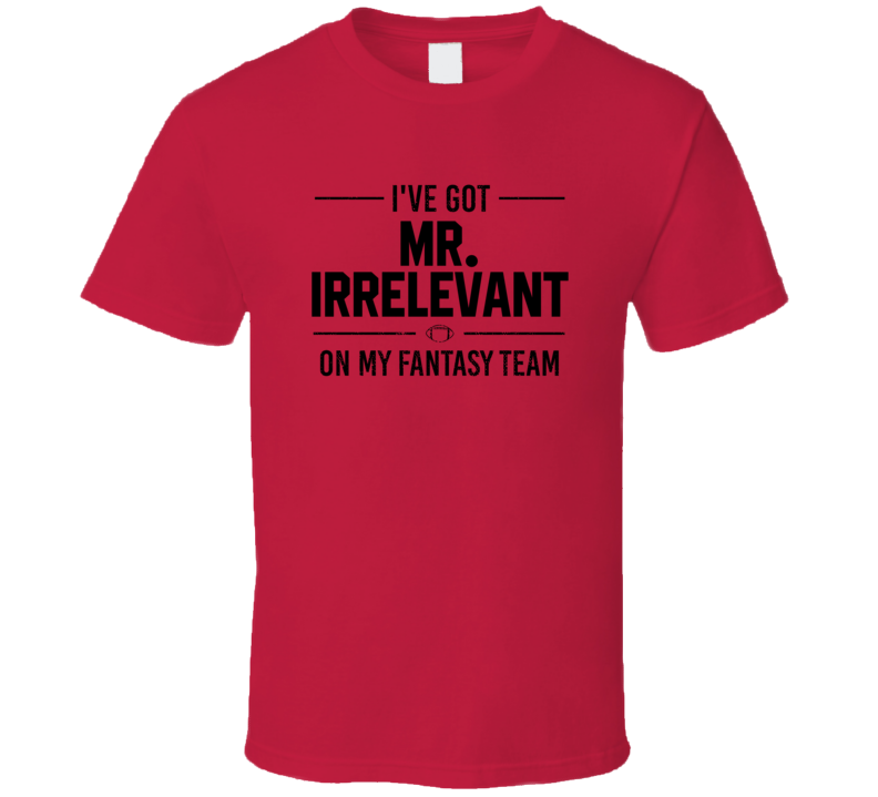 I've Got Mr. Irrelevant On My Fantasy Football Team Funny Last Draft Pick  Redskins T Shirt