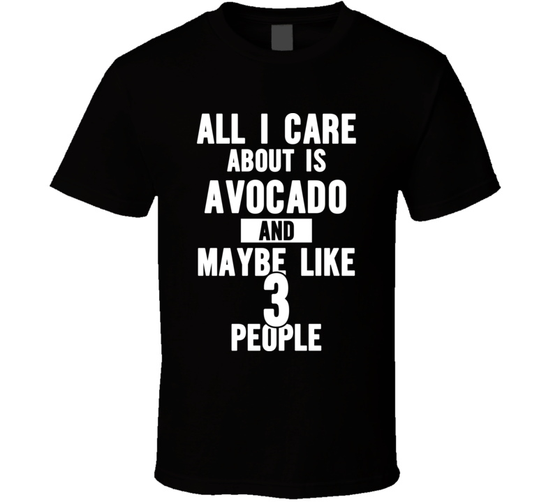 All I Care About Is Avocado And Maybe Like 3 People Funny Popular T Shirt