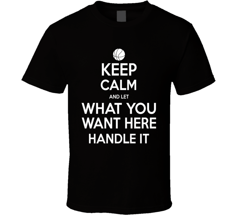 Keep Calm And Let __________ Handle It Funny Popular Basketball - Let Us Customize For You  T Shirt