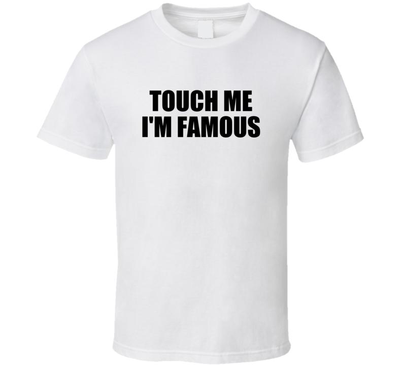 Touch Me I'm Famous Funny Popular (black Font)  T Shirt