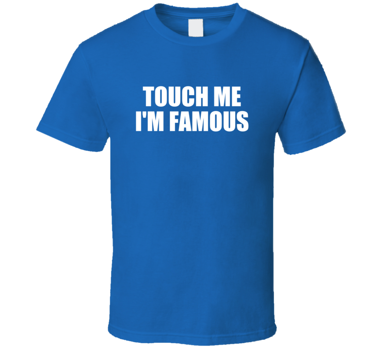 Touch Me I'm Famous Funny Popular (white Font) T Shirt