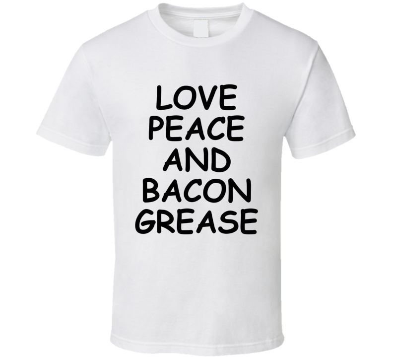 Love Peace And Bacon Grease Funny Popular (black Font) T Shirt