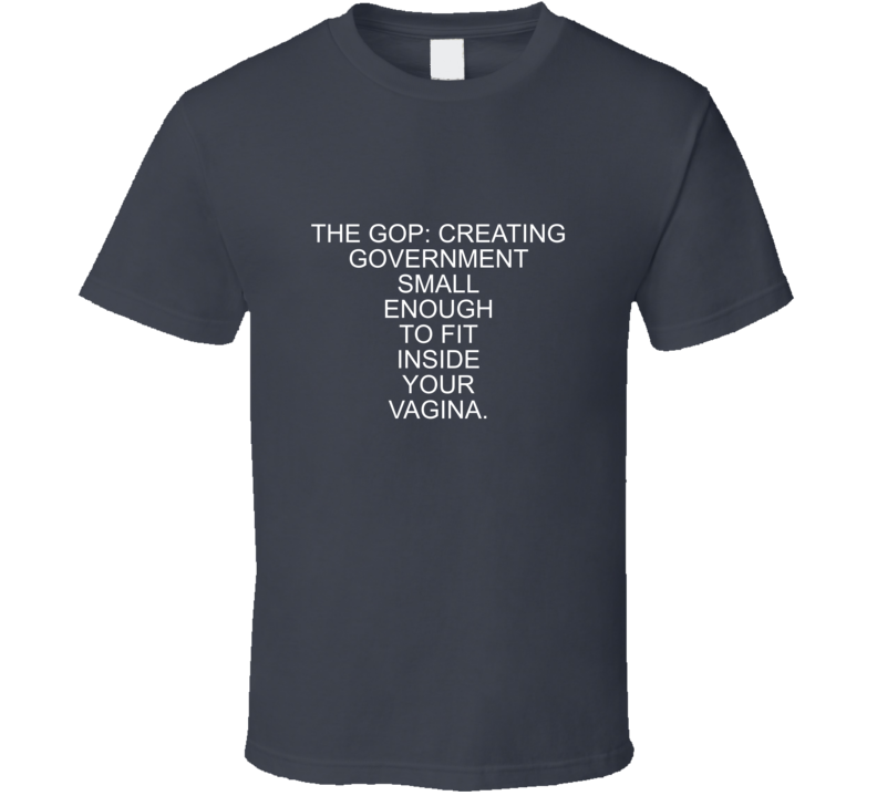 Amy Nielson Inspired The Gop: Creating Government Small Enough To Fit Inside Your Vagina Funny (white Font) T Shirt