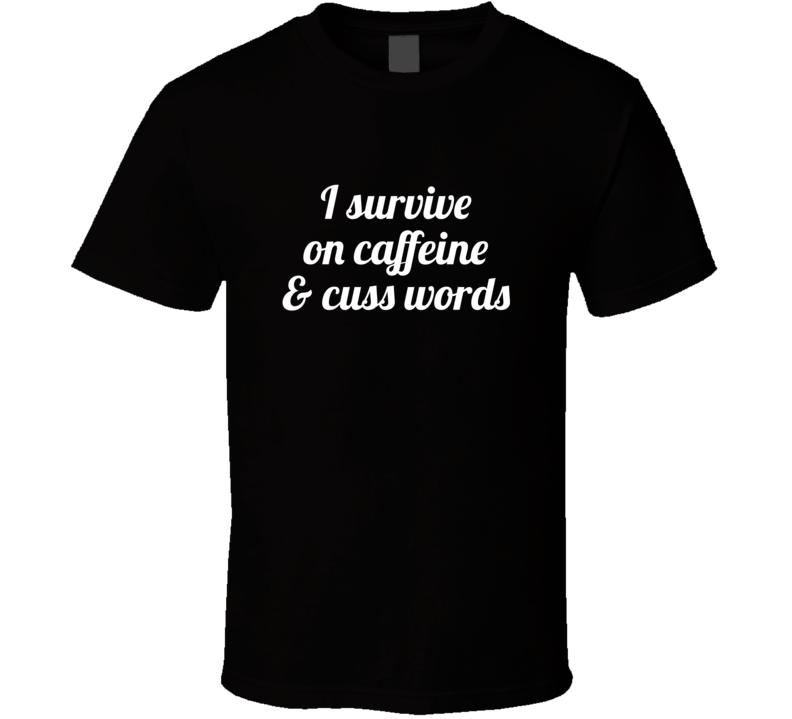I Survive On Caffeine & Cuss Words Funny Popular T Shirt