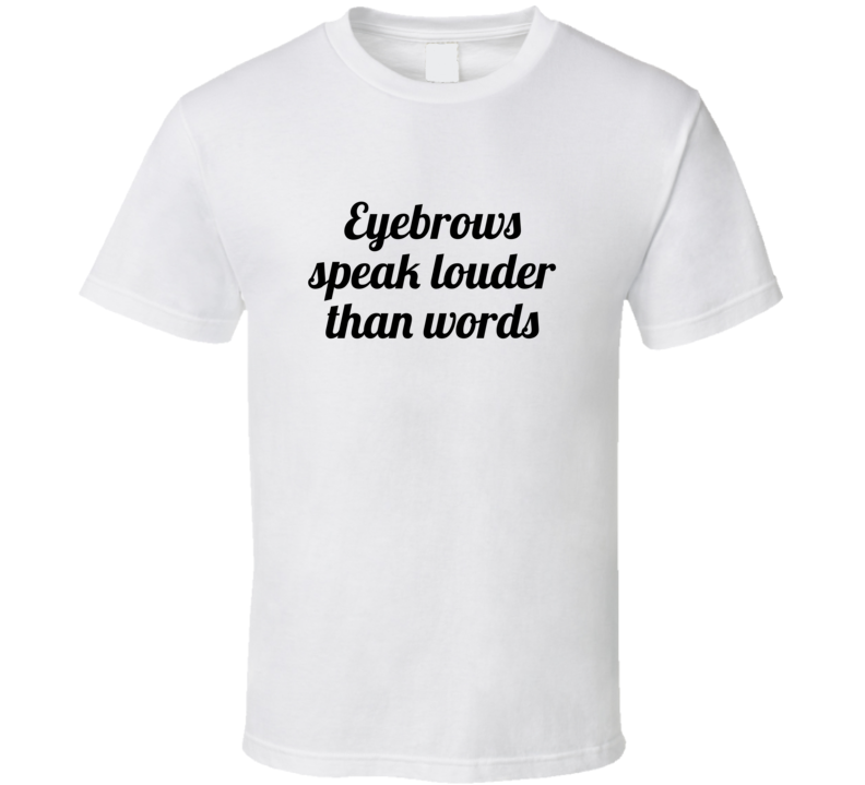 Eyebrows Speak Louder Than Words Funny Popular T Shirt