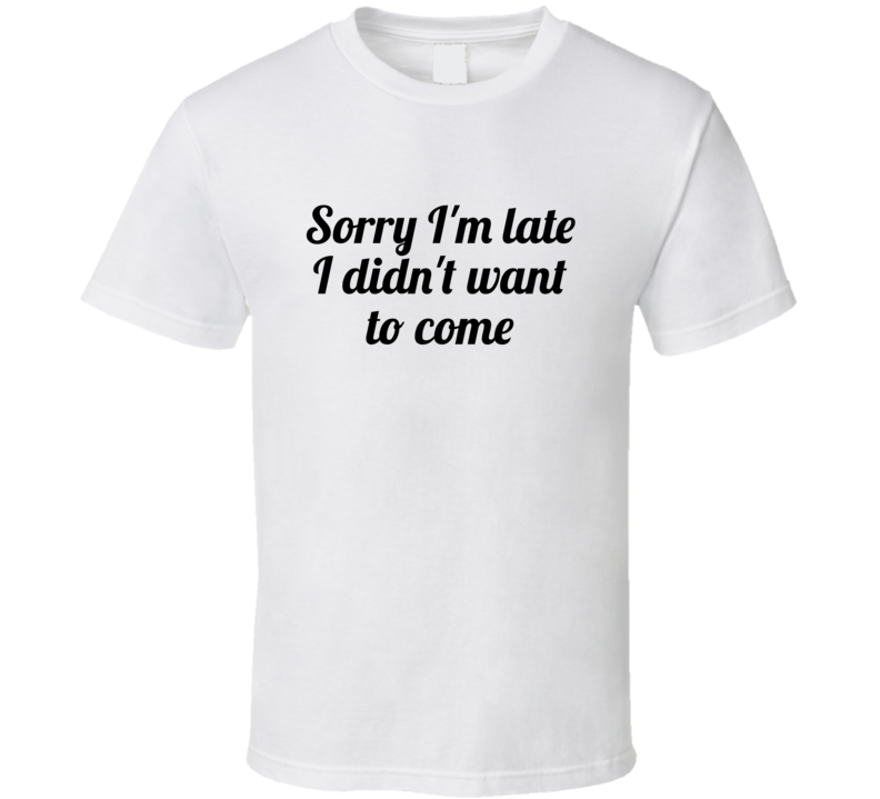 Sorry I'm Late I Didn't Want To Come Funny Popular T Shirt