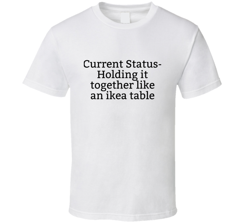 Current Status Holding It Together Like An Ikea Table Funny Popular Parenting Life T Shirt