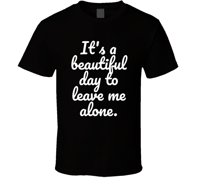 It's A Beautiful Day To Leave Me Alone Funny Popular Real Life T Shirt