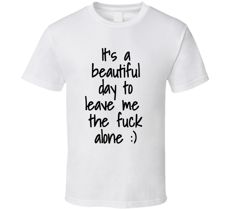 It's A Beautiful Day To Leave Me The Fuck Alone :) Funny Popular Real Life T Shirt