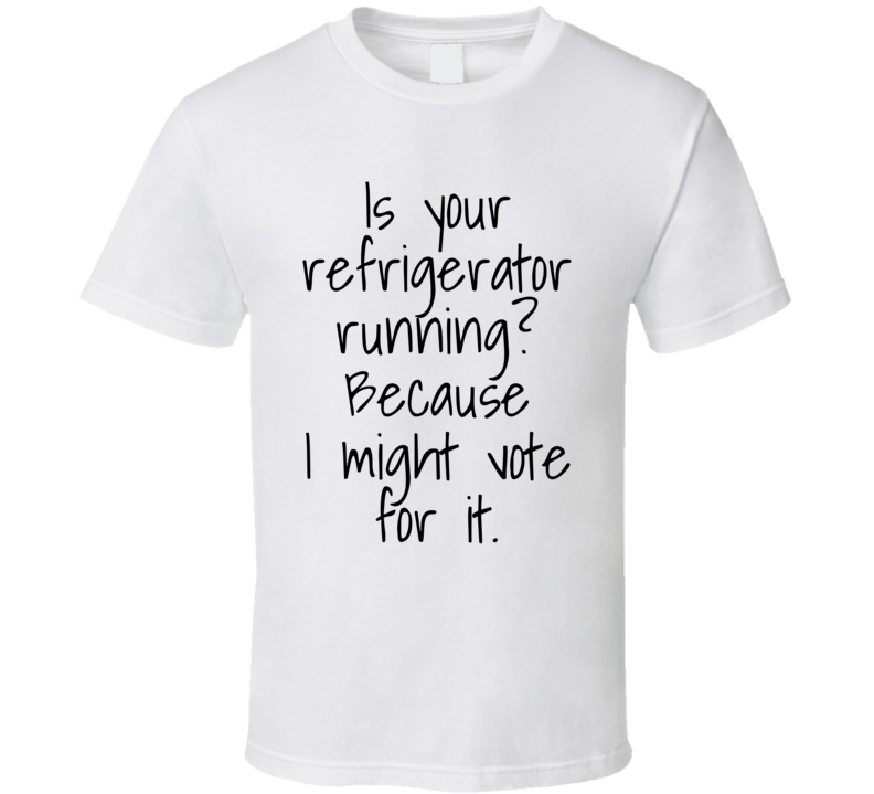 Is Your Refrigerator Running? Because I Might Vote For It. Funny T Shirt