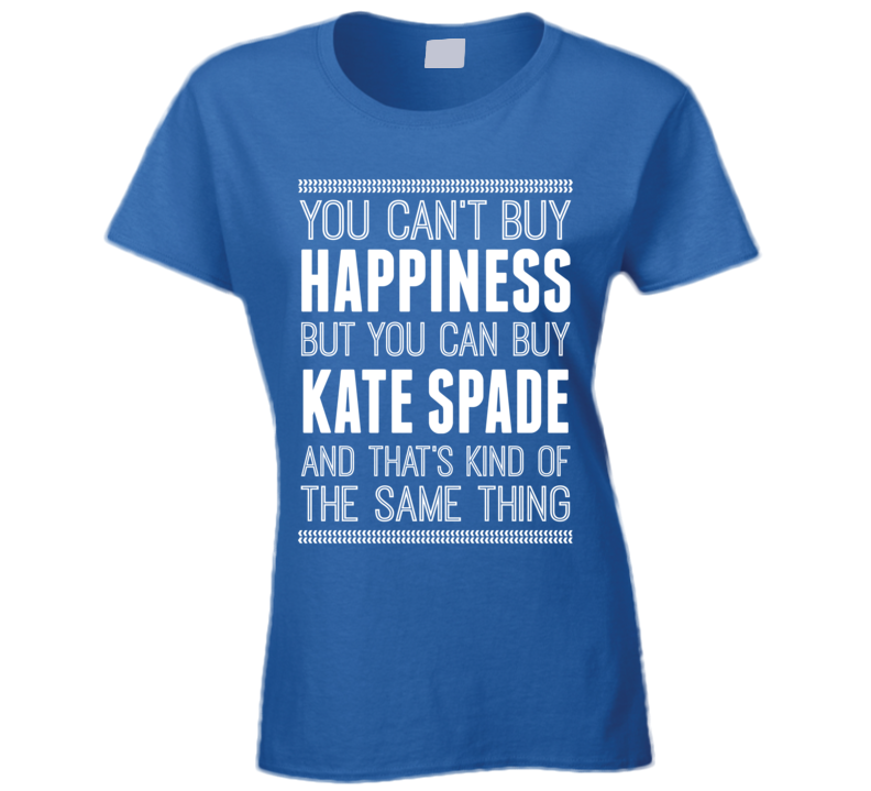 You Cant Buy Happiness But You Can Buy Kate Spade Funny Popular T Shirt