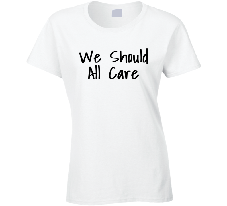 We Should All Care - You Should Care Melania Trump T Shirt