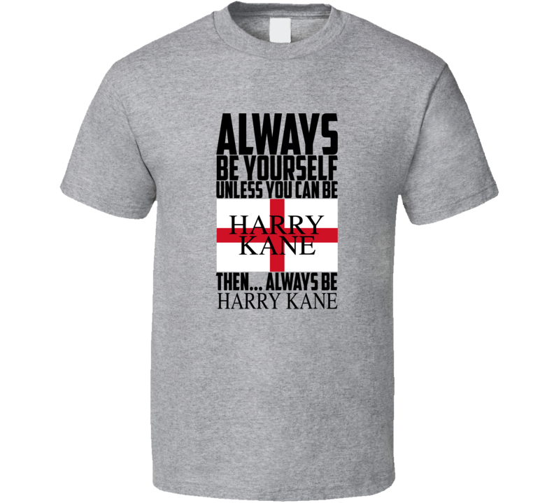 Always Be Yourself Unless You Can Be Harry Kane Then Always Be Harry Kane Popular World Cup Football T Shirt