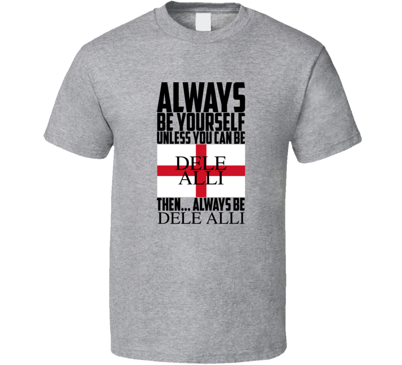 Always Be Yourself Unless You Can Be Dele Alli Then Always Be Dele Alli Popular World Cup Football T Shirt