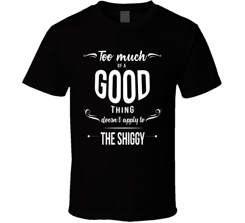 Too Much Of A Good Thing Does Not Apply To The Shiggy Funny Popular Viral T Shirt