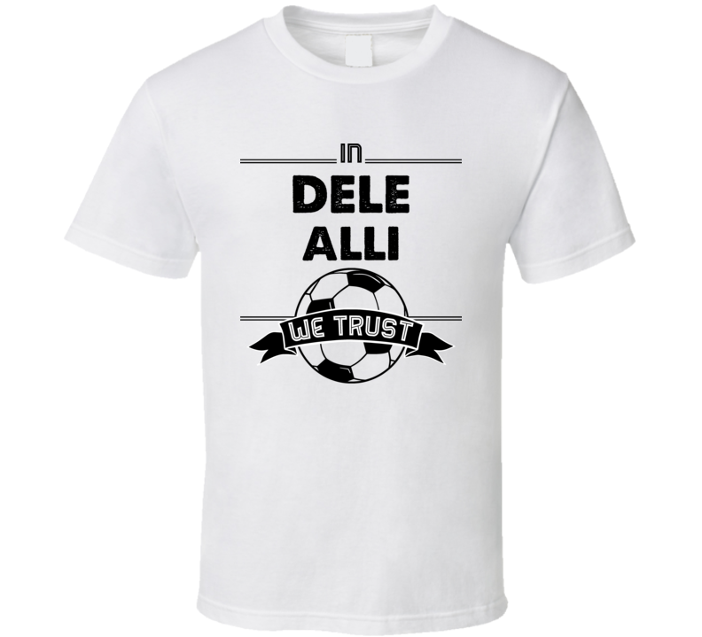 In Dele Alli We Trust ( Black Font) England World Cup Football Popular T Shirt